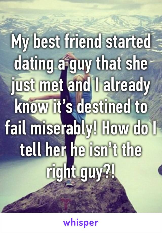 My best friend started dating a guy that she just met and I already know it's destined to fail miserably! How do I tell her he isn't the right guy?!