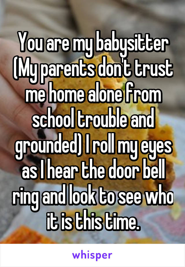 You are my babysitter (My parents don't trust me home alone from school trouble and grounded) I roll my eyes as I hear the door bell ring and look to see who it is this time.