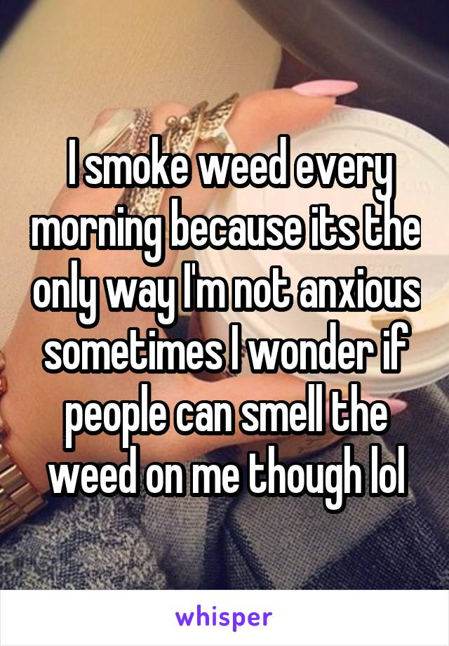 I smoke weed every morning because its the only way I'm not anxious sometimes I wonder if people can smell the weed on me though lol