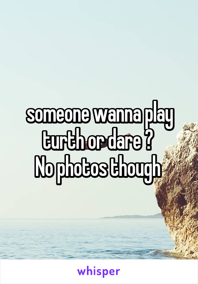 someone wanna play turth or dare ?  No photos though