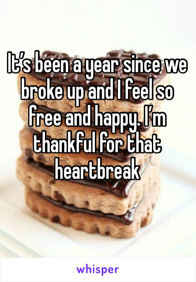 It's been a year since we broke up and I feel so free and happy. I'm thankful for that heartbreak