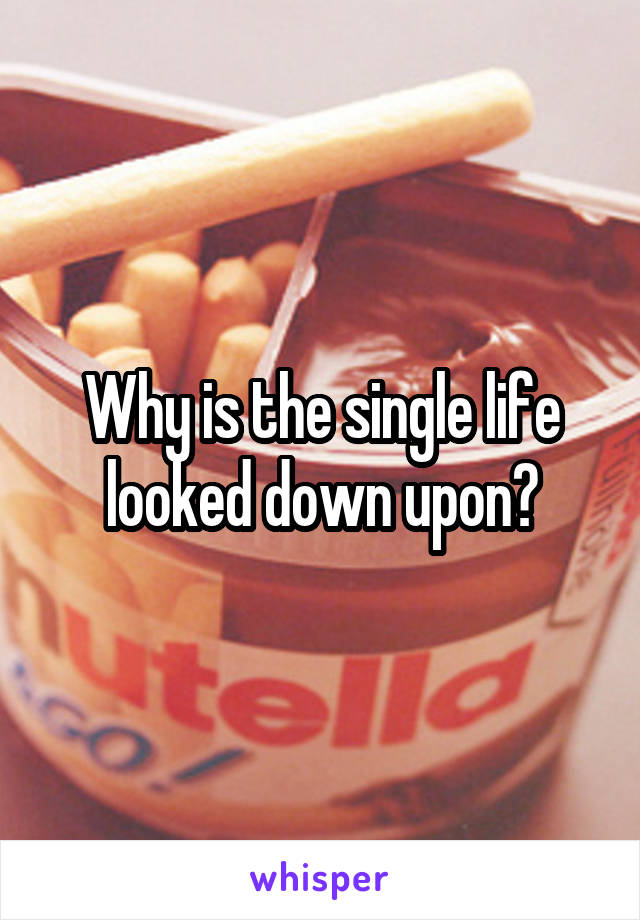 Why is the single life looked down upon?