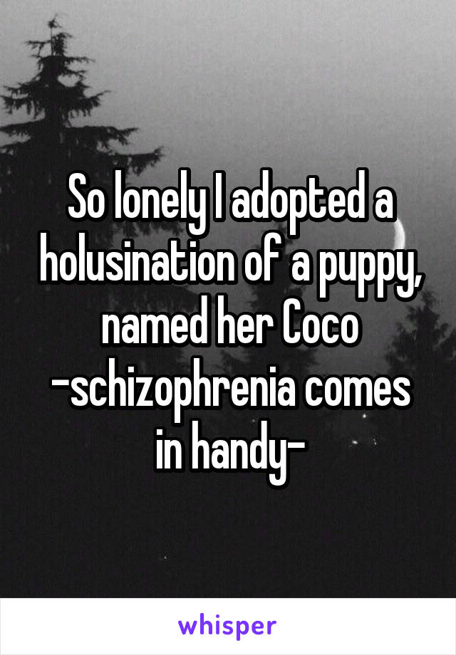 So lonely I adopted a holusination of a puppy, named her Coco -schizophrenia comes in handy-