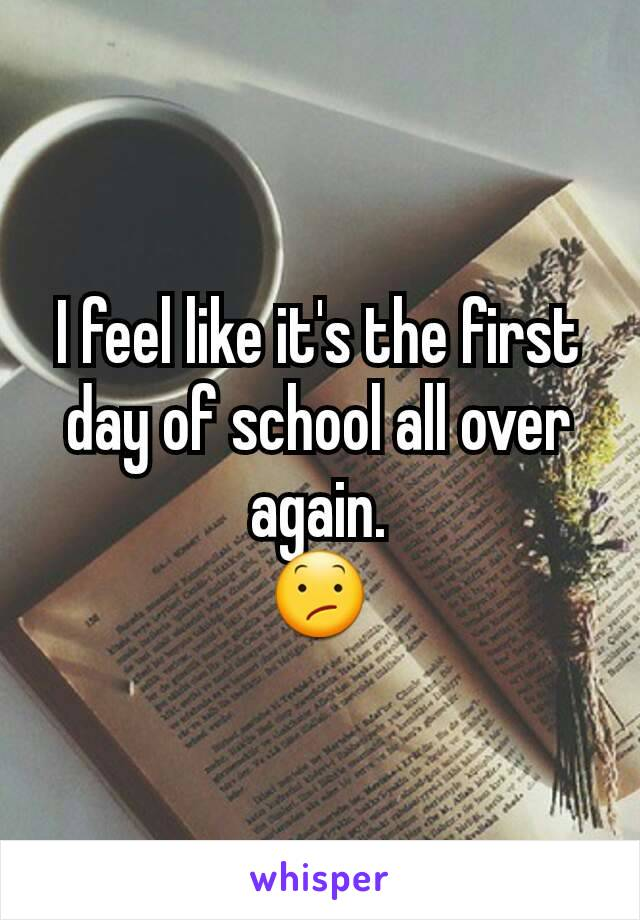 I feel like it's the first day of school all over again. 😕