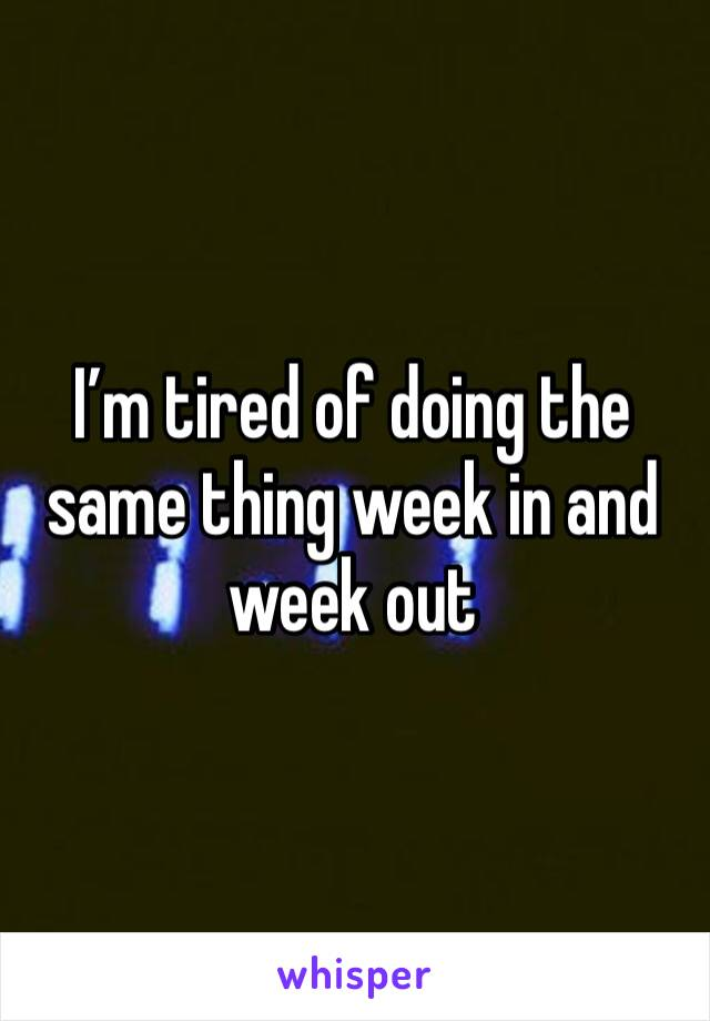 I'm tired of doing the same thing week in and week out