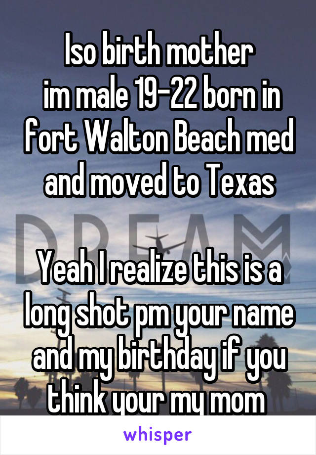 Iso birth mother  im male 19-22 born in fort Walton Beach med and moved to Texas  Yeah I realize this is a long shot pm your name and my birthday if you think your my mom
