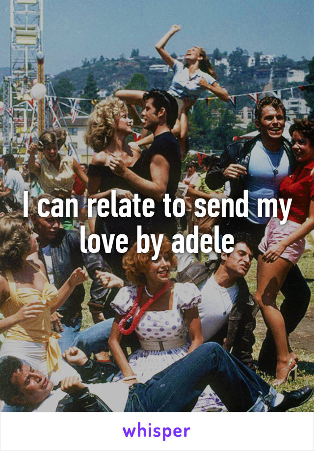 I can relate to send my love by adele