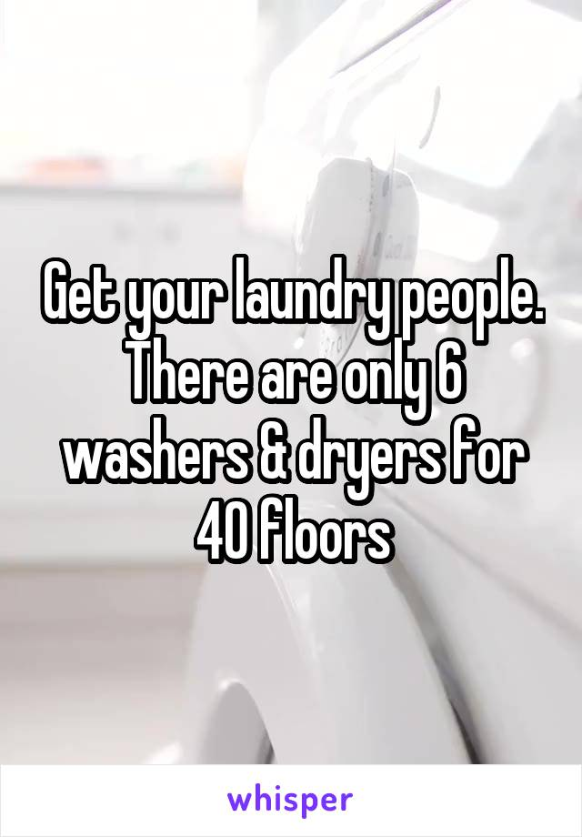 Get your laundry people. There are only 6 washers & dryers for 40 floors