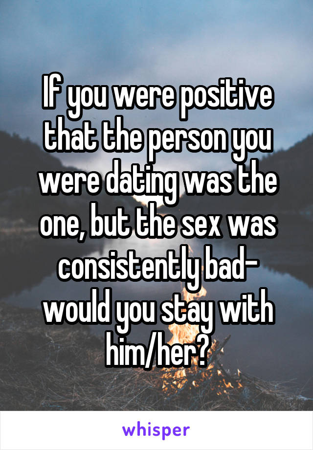 If you were positive that the person you were dating was the one, but the sex was consistently bad- would you stay with him/her?