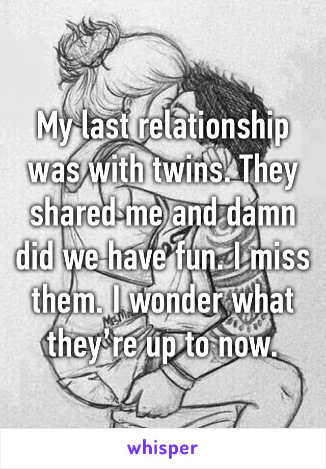 My last relationship was with twins. They shared me and damn did we have fun. I miss them. I wonder what they're up to now.