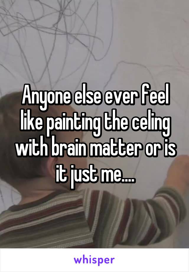 Anyone else ever feel like painting the celing with brain matter or is it just me....