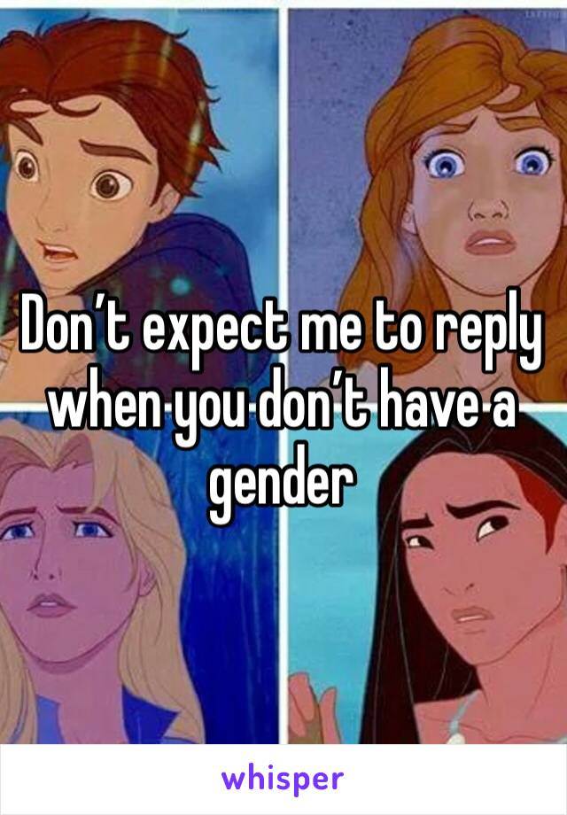 Don't expect me to reply when you don't have a gender