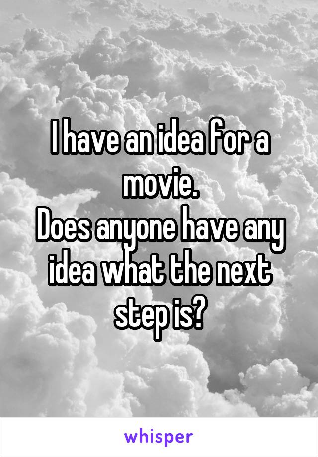 I have an idea for a movie. Does anyone have any idea what the next step is?