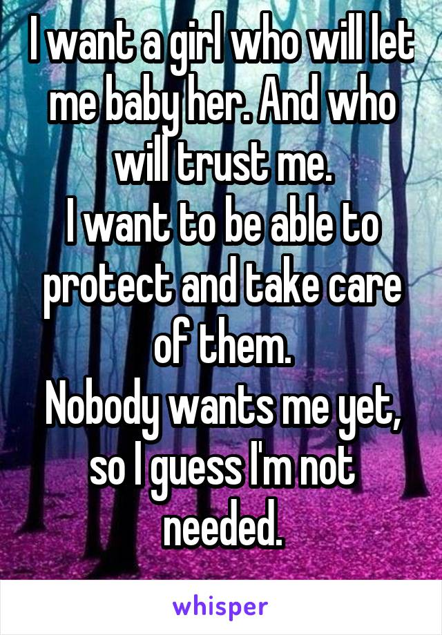 I want a girl who will let me baby her. And who will trust me. I want to be able to protect and take care of them. Nobody wants me yet, so I guess I'm not needed.