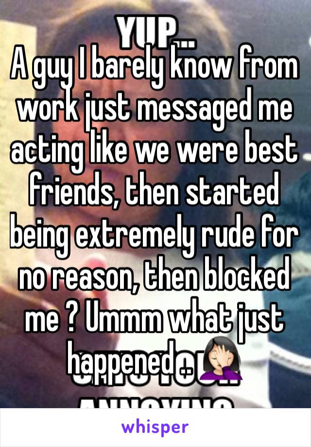 A guy I barely know from work just messaged me acting like we were best friends, then started being extremely rude for no reason, then blocked me ? Ummm what just happened .. 🤦🏻♀️