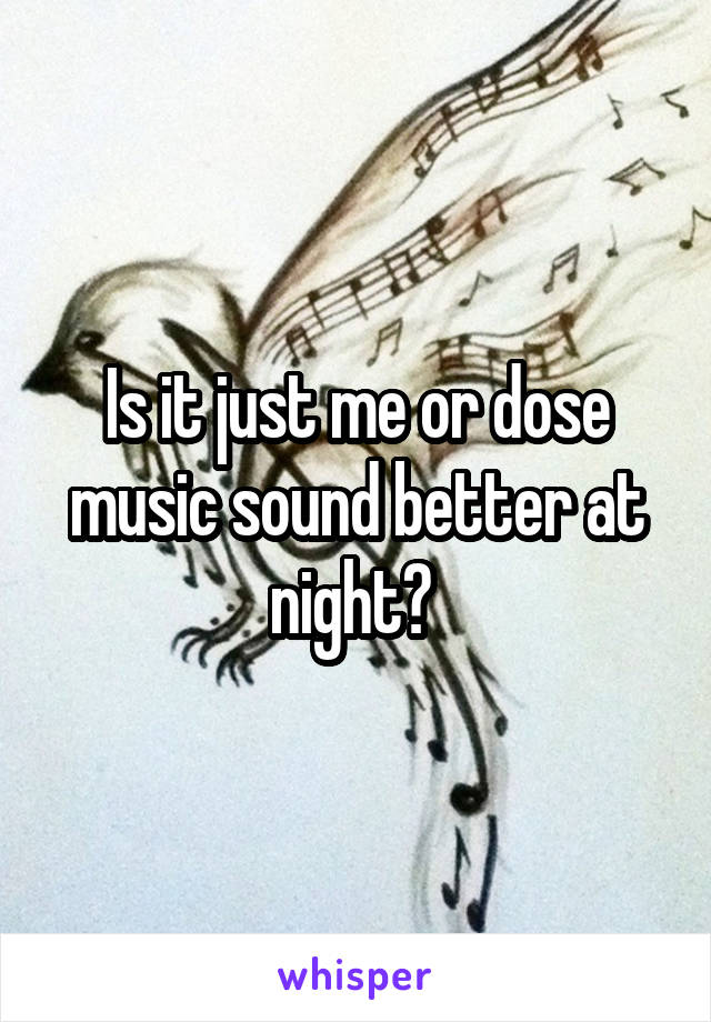 Is it just me or dose music sound better at night?