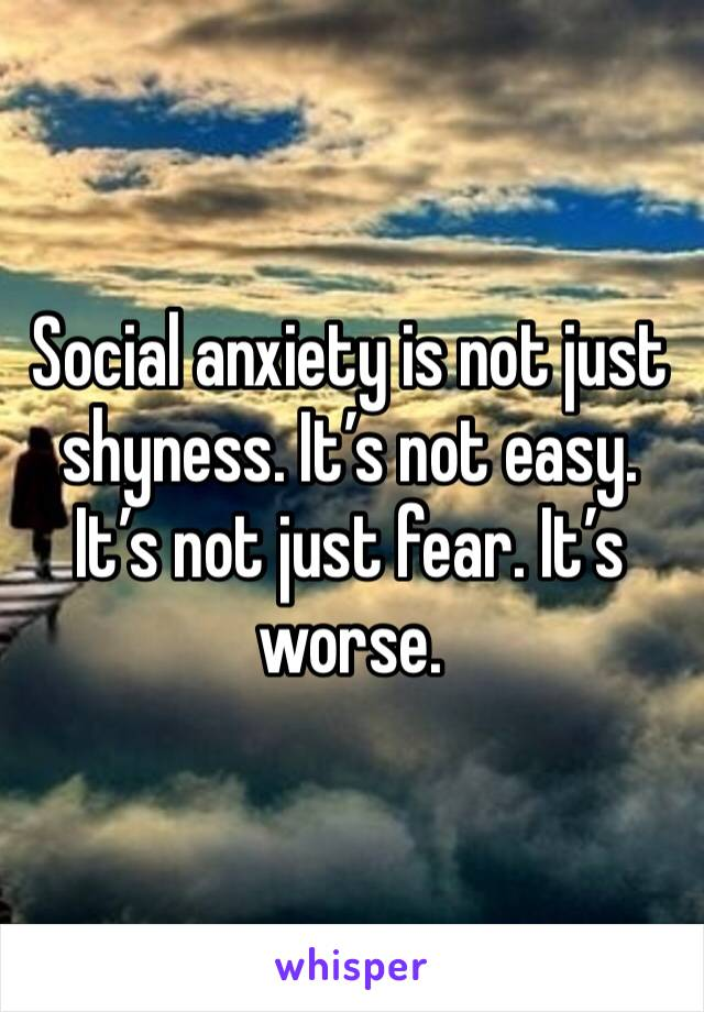 Social anxiety is not just shyness. It's not easy. It's not just fear. It's worse.