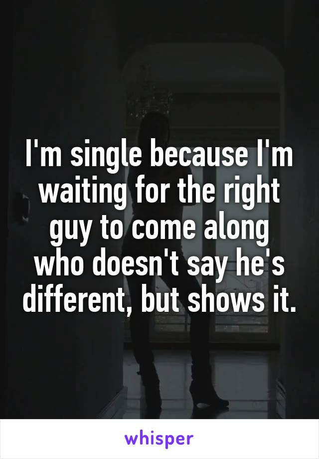 I'm single because I'm waiting for the right guy to come along who doesn't say he's different, but shows it.