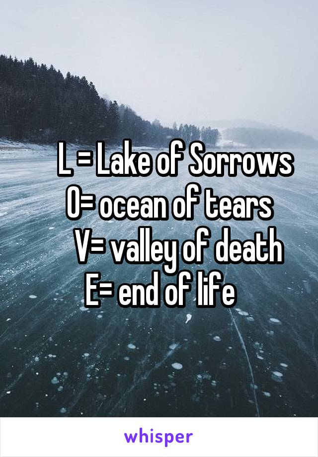 L = Lake of Sorrows     O= ocean of tears        V= valley of death E= end of life