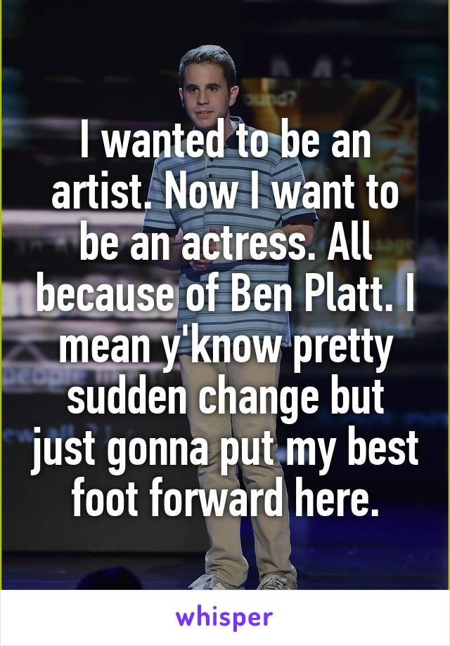 I wanted to be an artist. Now I want to be an actress. All because of Ben Platt. I mean y'know pretty sudden change but just gonna put my best foot forward here.