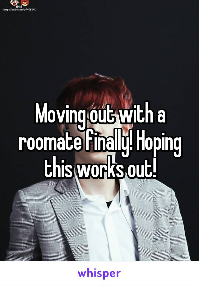 Moving out with a roomate finally! Hoping this works out!