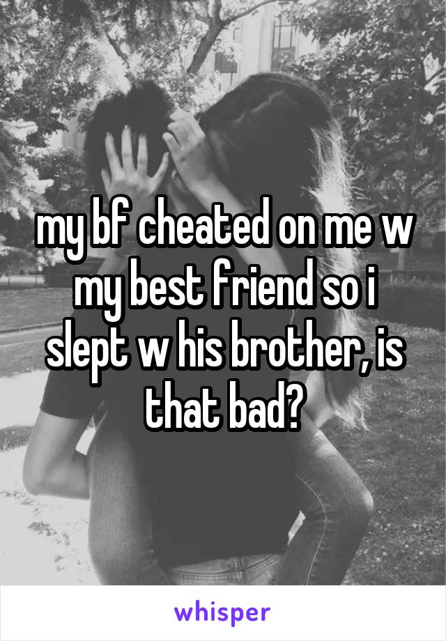 my bf cheated on me w my best friend so i slept w his brother, is that bad?