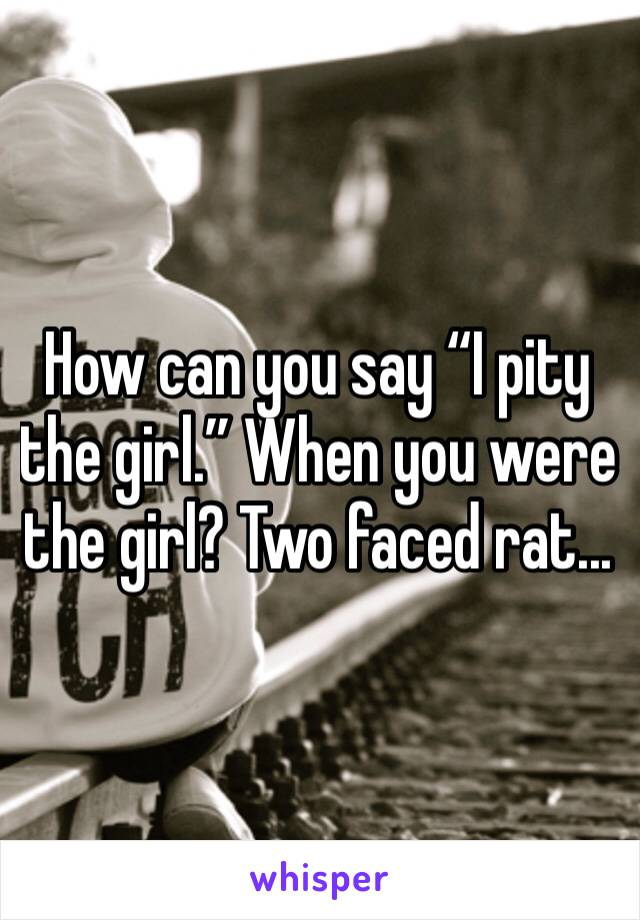 """How can you say """"I pity the girl."""" When you were the girl? Two faced rat..."""