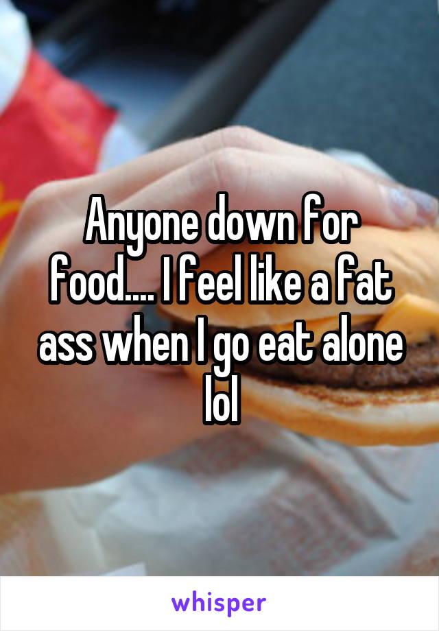 Anyone down for food.... I feel like a fat ass when I go eat alone lol