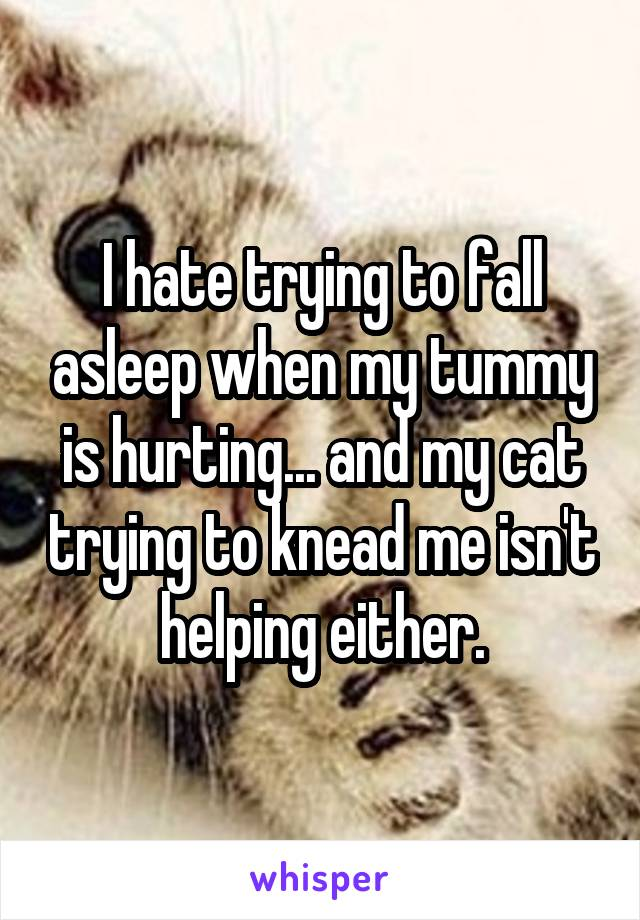 I hate trying to fall asleep when my tummy is hurting... and my cat trying to knead me isn't helping either.