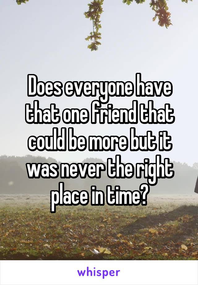 Does everyone have that one friend that could be more but it was never the right place in time?