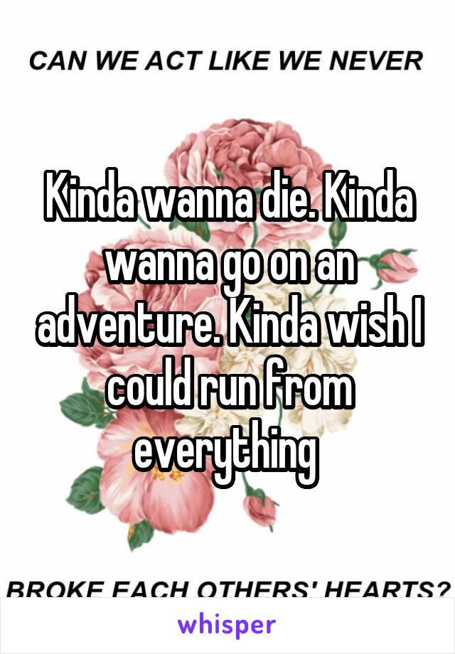 Kinda wanna die. Kinda wanna go on an adventure. Kinda wish I could run from everything