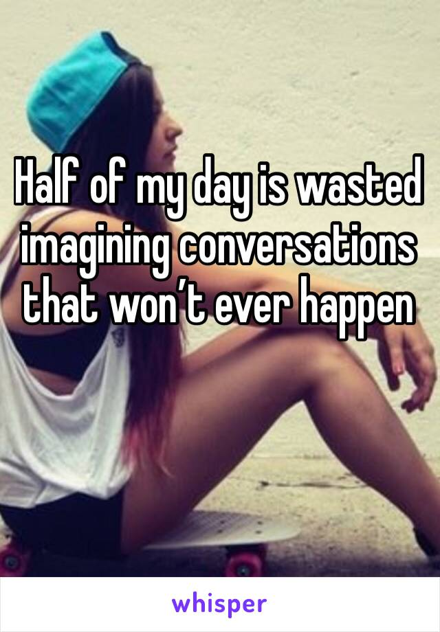 Half of my day is wasted imagining conversations that won't ever happen