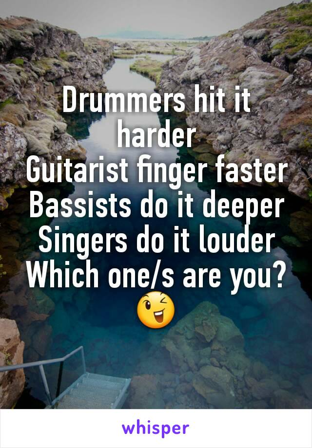 Drummers hit it harder Guitarist finger faster Bassists do it deeper Singers do it louder Which one/s are you?😉