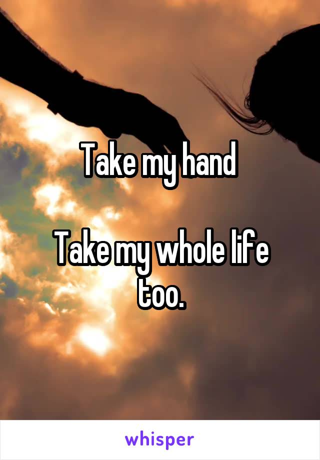 Take my hand   Take my whole life too.