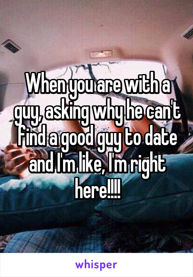 When you are with a guy, asking why he can't find a good guy to date and I'm like, I'm right here!!!!