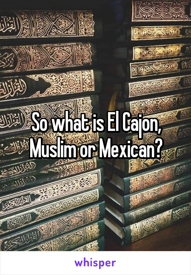 So what is El Cajon, Muslim or Mexican?