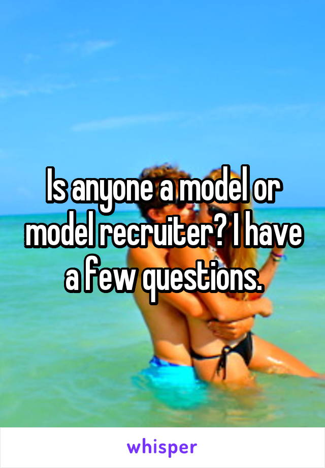 Is anyone a model or model recruiter? I have a few questions.
