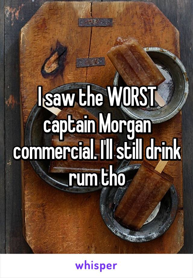 I saw the WORST captain Morgan commercial. I'll still drink rum tho