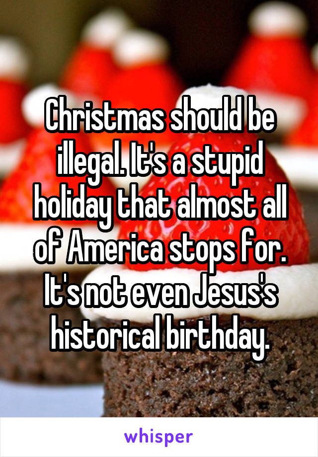Christmas should be illegal. It's a stupid holiday that almost all of America stops for. It's not even Jesus's historical birthday.