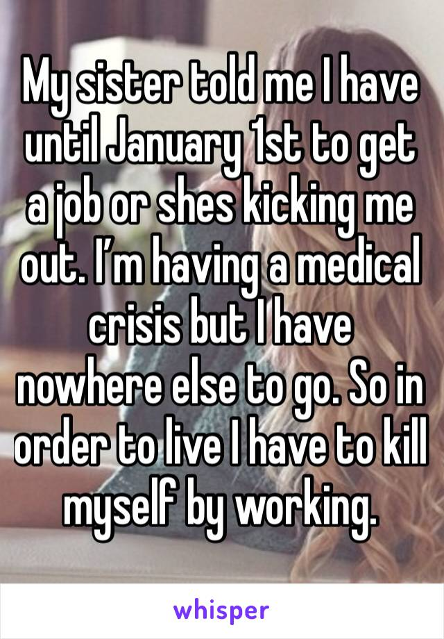 My sister told me I have until January 1st to get a job or shes kicking me out. I'm having a medical crisis but I have nowhere else to go. So in order to live I have to kill myself by working.