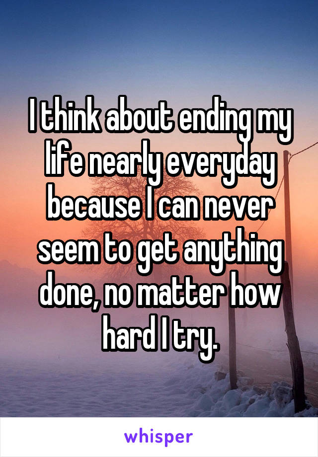 I think about ending my life nearly everyday because I can never seem to get anything done, no matter how hard I try.