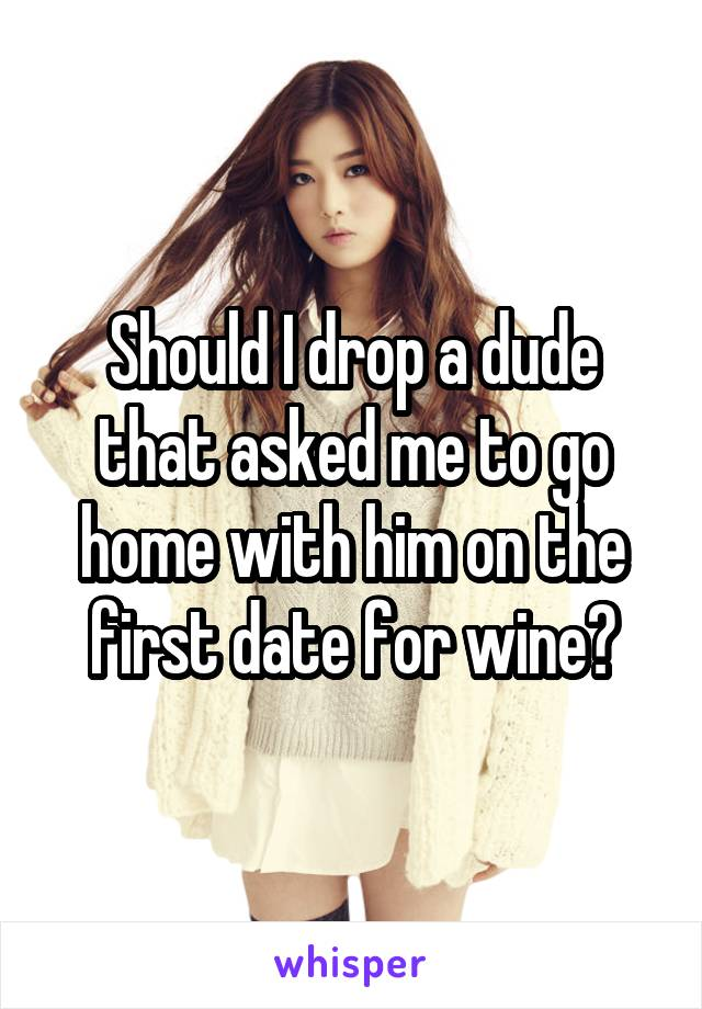 Should I drop a dude that asked me to go home with him on the first date for wine?