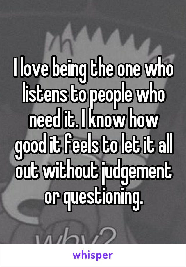 I love being the one who listens to people who need it. I know how good it feels to let it all out without judgement or questioning.