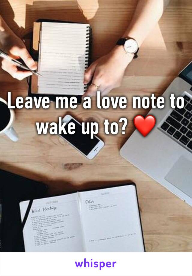 Leave me a love note to wake up to? ❤️