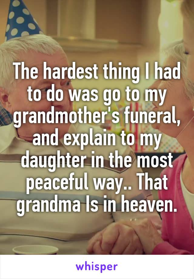 The hardest thing I had to do was go to my grandmother's funeral, and explain to my daughter in the most peaceful way.. That grandma Is in heaven.