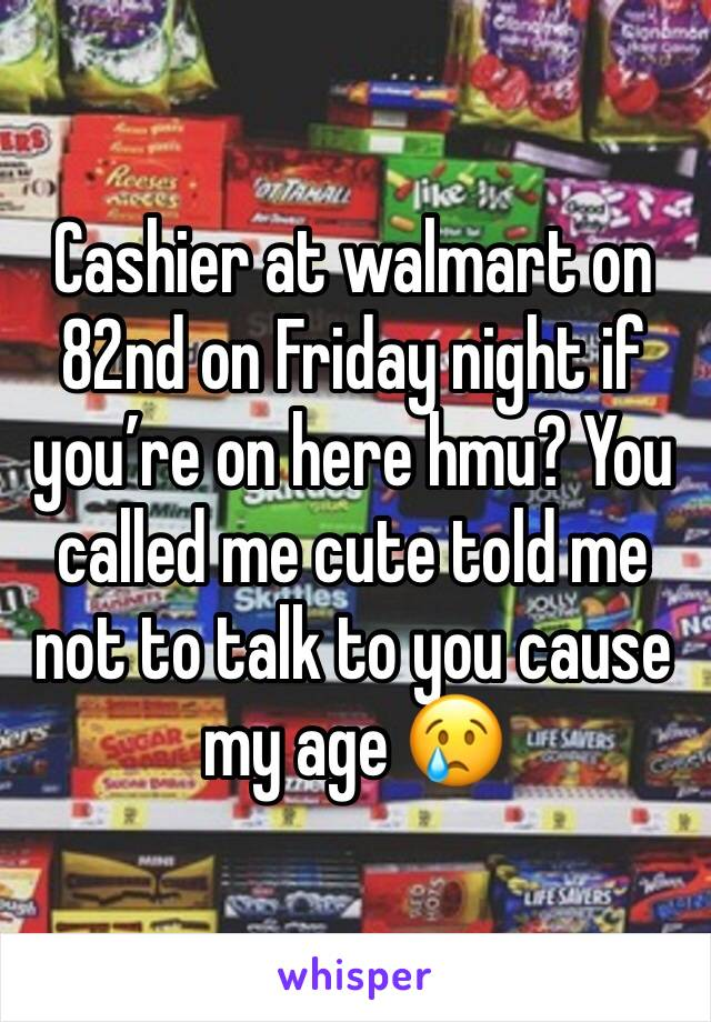 Cashier at walmart on 82nd on Friday night if you're on here hmu? You called me cute told me not to talk to you cause my age 😢