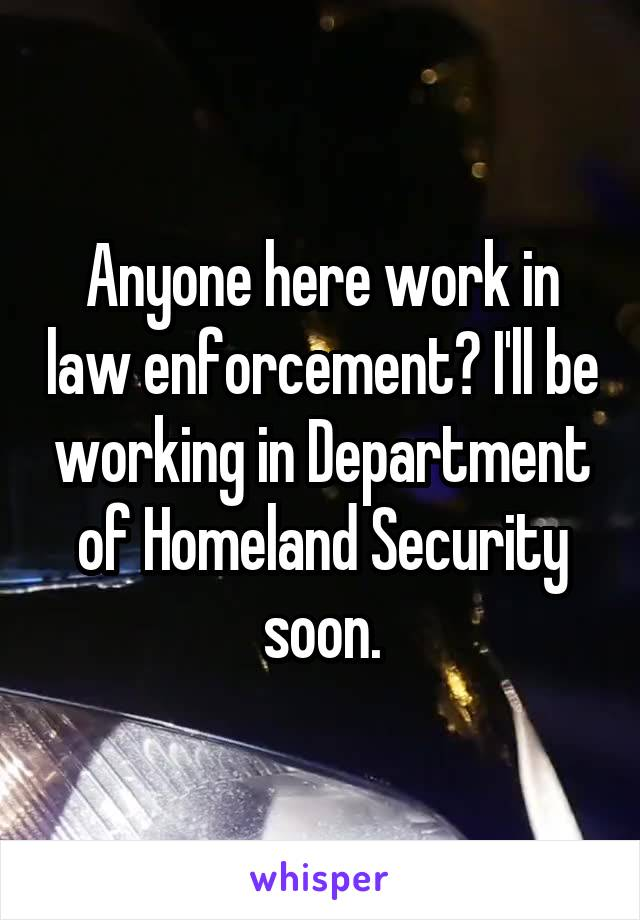 Anyone here work in law enforcement? I'll be working in Department of Homeland Security soon.