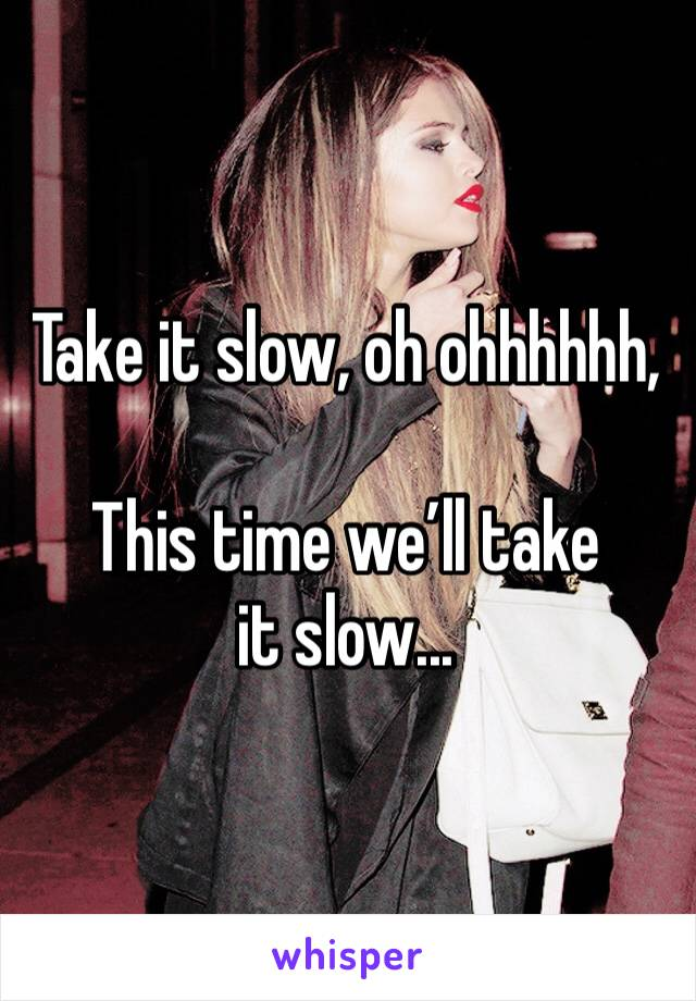 Take it slow, oh ohhhhhh,  This time we'll take it slow...