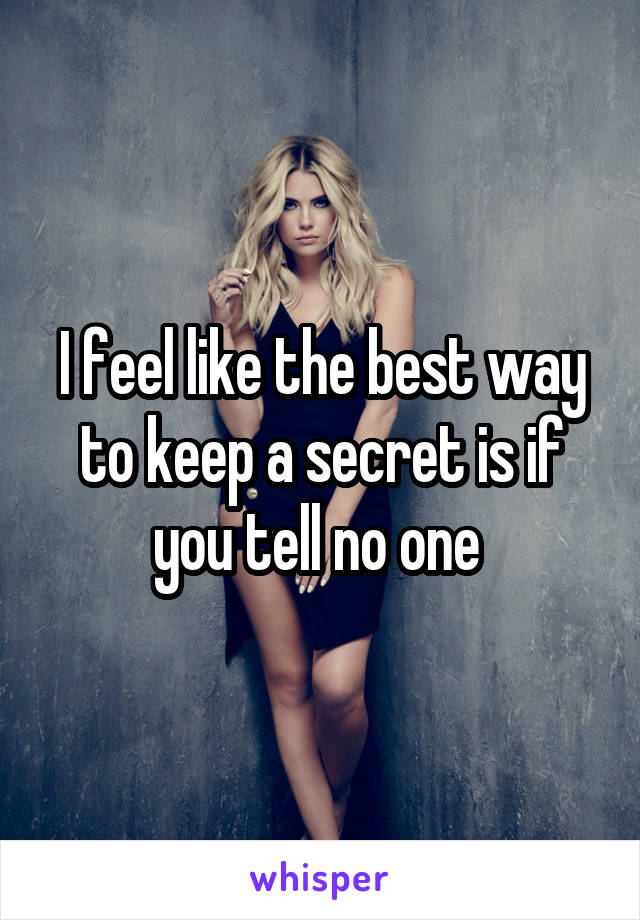 I feel like the best way to keep a secret is if you tell no one
