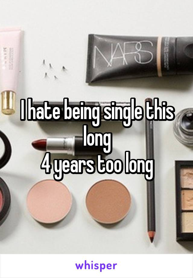 I hate being single this long 4 years too long